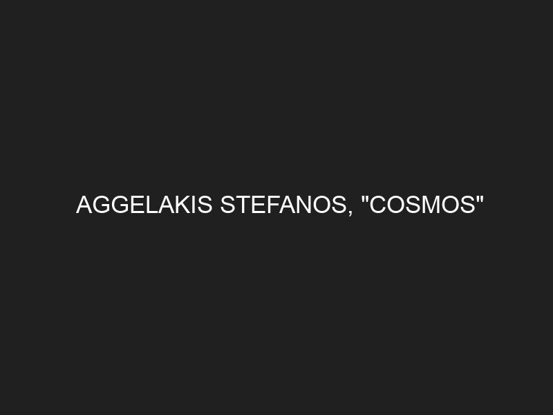 AGGELAKIS STEFANOS, «COSMOS»