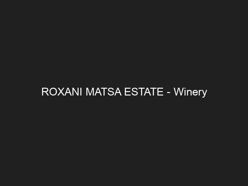 ROXANI MATSA ESTATE — Winery