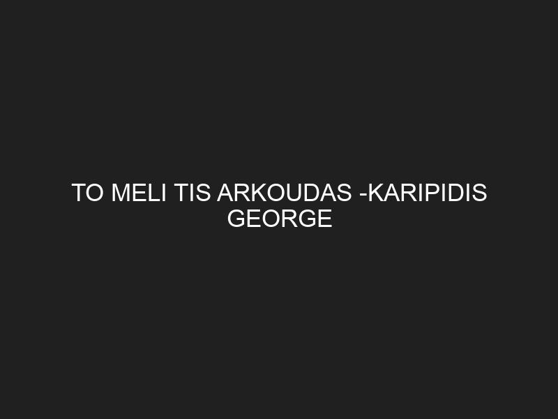 TO MELI TIS ARKOUDAS -KARIPIDIS GEORGE
