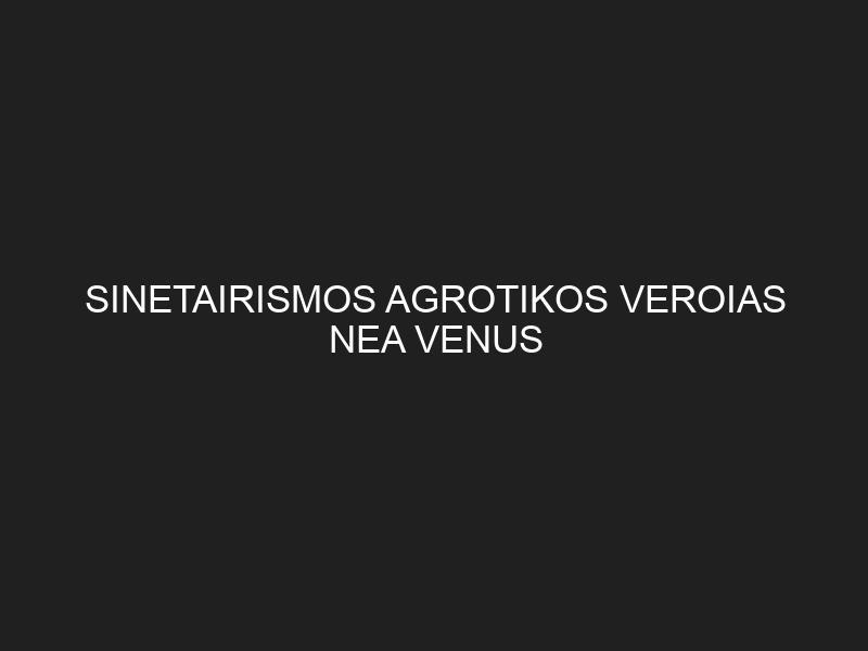 SINETAIRISMOS AGROTIKOS VEROIAS NEA VENUS