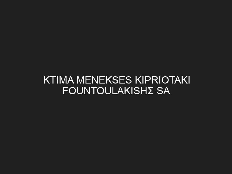 KTIMA MENEKSES KIPRIOTAKI FOUNTOULAKISΗΣ SA