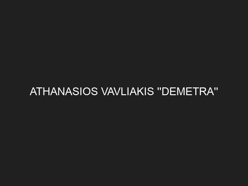 ATHANASIOS VAVLIAKIS »DEMETRA»