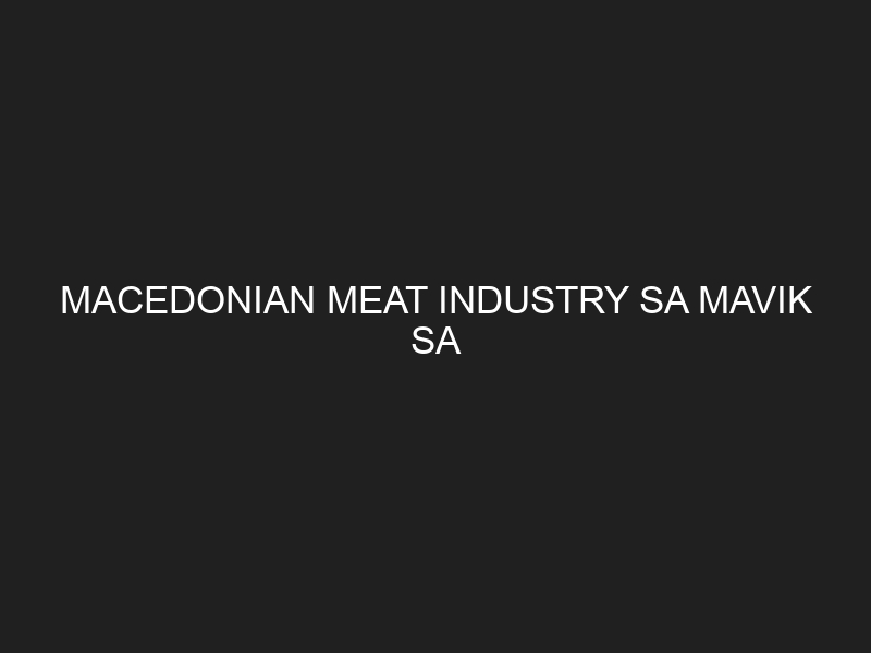 MACEDONIAN MEAT INDUSTRY SA MAVIK SA