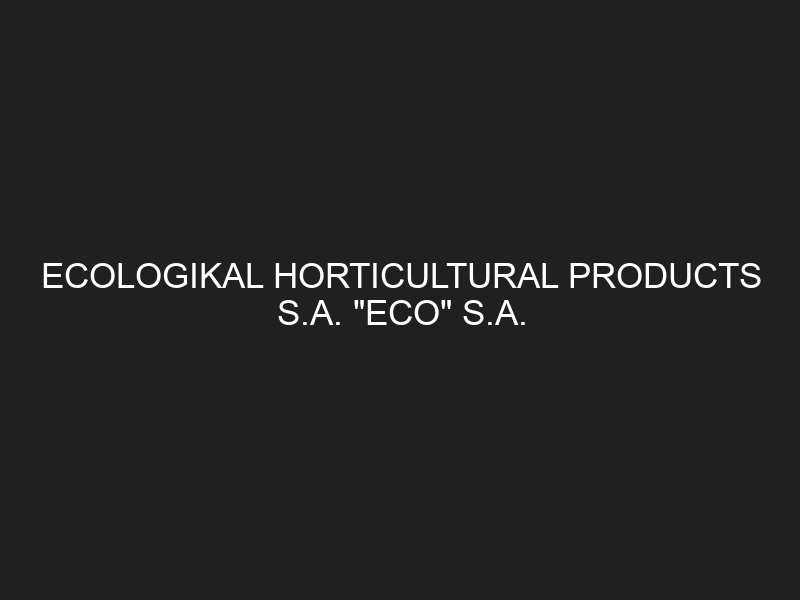 """ECOLOGIKAL HORTICULTURAL PRODUCTS S.A. """"ECO"""" S.A."""