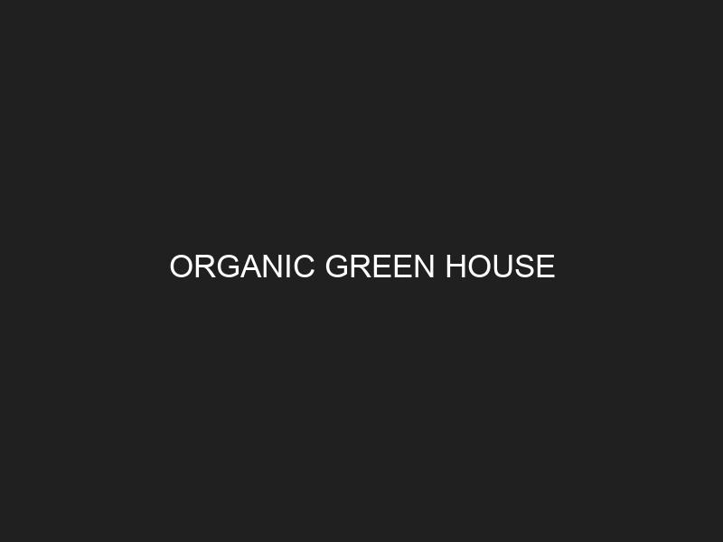 ORGANIC GREEN HOUSE
