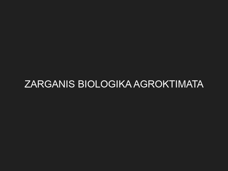 ZARGANIS BIOLOGIKA AGROKTIMATA
