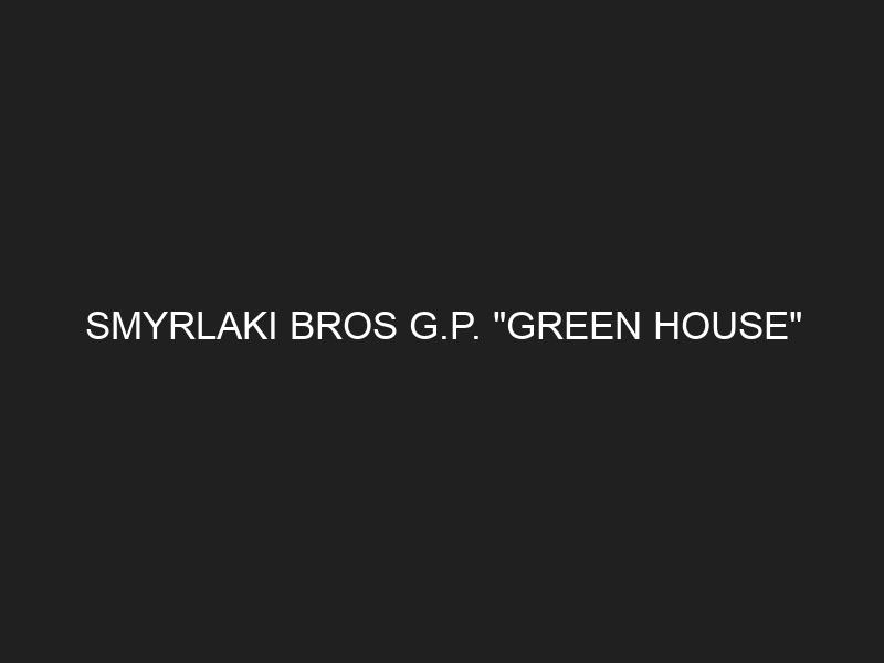 """SMYRLAKI BROS G.P. """"GREEN HOUSE"""""""