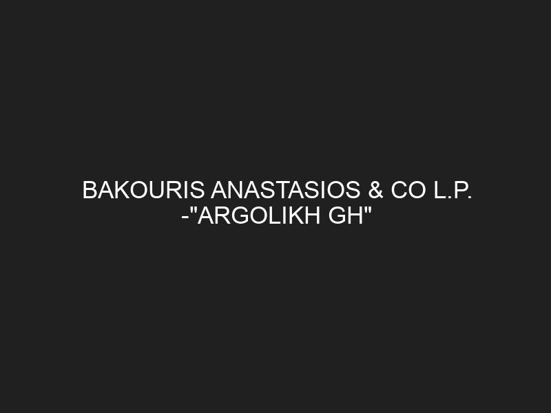 BAKOURIS ANASTASIOS & CO L.P. -«ARGOLIKH GH»