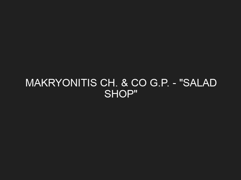 "MAKRYONITIS CH. & CO G.P. – ""SALAD SHOP"""
