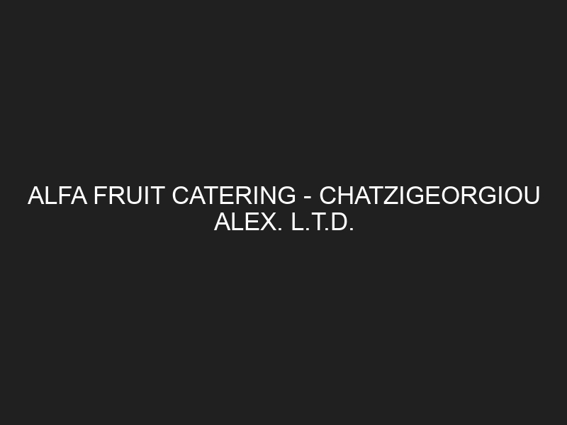 ALFA FRUIT CATERING – CHATZIGEORGIOU ALEX. L.T.D.