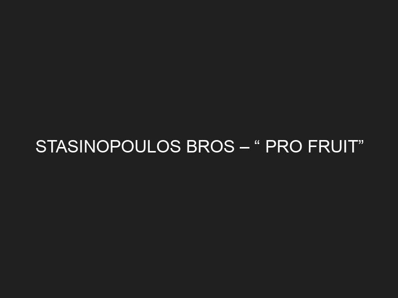 "STASINOPOULOS BROS – "" PRO FRUIT"""
