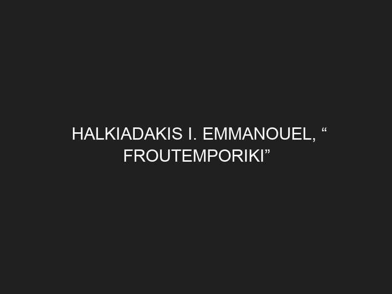 """HALKIADAKIS I. EMMANOUEL, """" FROUTEMPORIKI"""""""