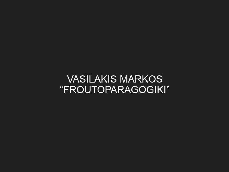 """VASILAKIS MARKOS """"FROUTOPARAGOGIKI"""""""