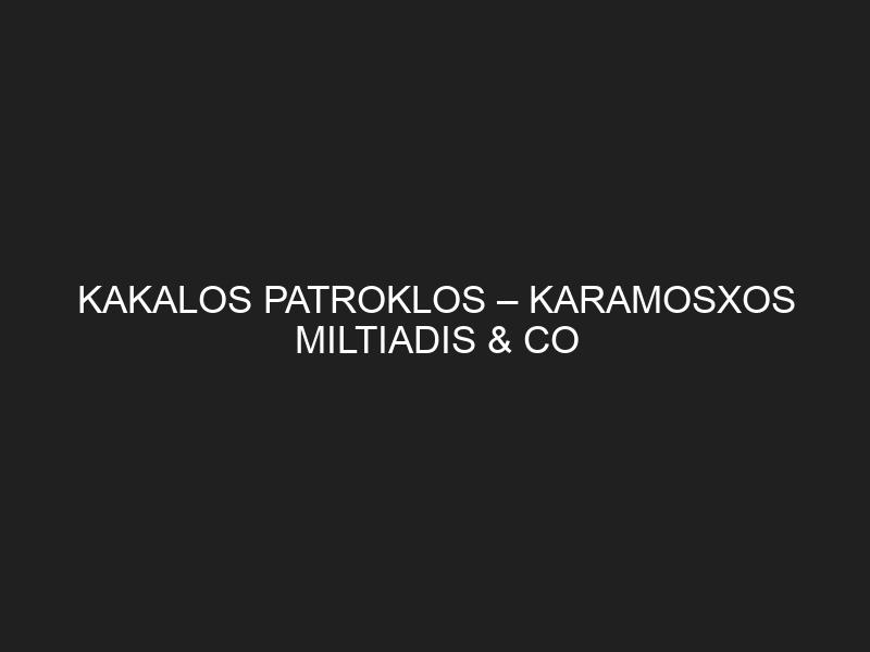 KAKALOS PATROKLOS – KARAMOSXOS MILTIADIS & CO G.P